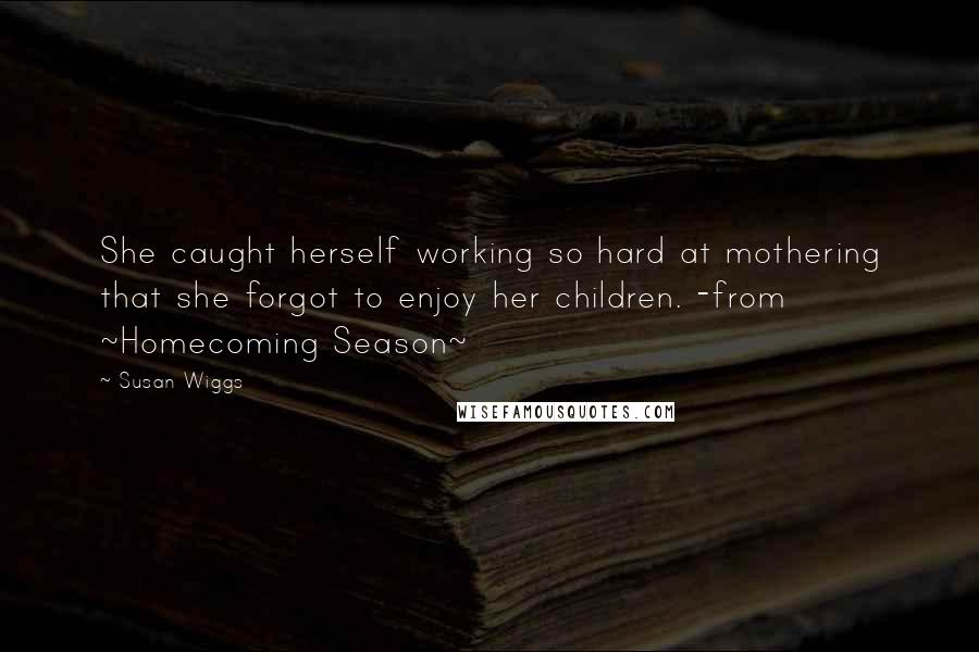 Susan Wiggs quotes: She caught herself working so hard at mothering that she forgot to enjoy her children. -from ~Homecoming Season~