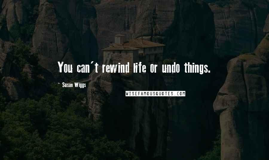 Susan Wiggs quotes: You can't rewind life or undo things.