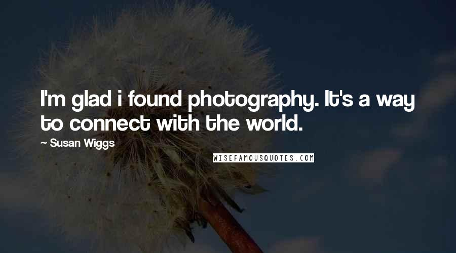 Susan Wiggs quotes: I'm glad i found photography. It's a way to connect with the world.