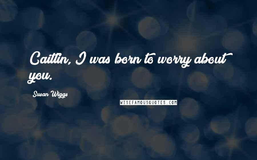 Susan Wiggs quotes: Caitlin, I was born to worry about you.