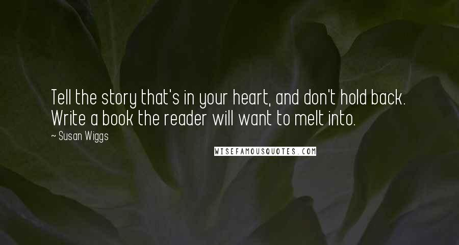 Susan Wiggs quotes: Tell the story that's in your heart, and don't hold back. Write a book the reader will want to melt into.