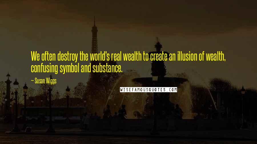 Susan Wiggs quotes: We often destroy the world's real wealth to create an illusion of wealth, confusing symbol and substance.