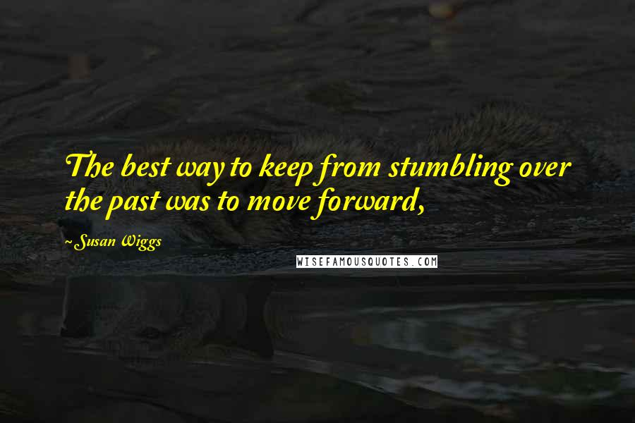 Susan Wiggs quotes: The best way to keep from stumbling over the past was to move forward,