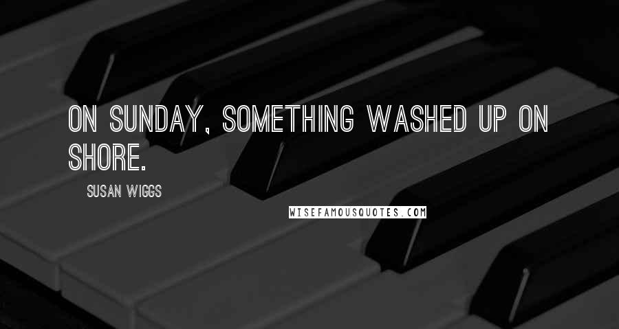 Susan Wiggs quotes: On Sunday, something washed up on shore.