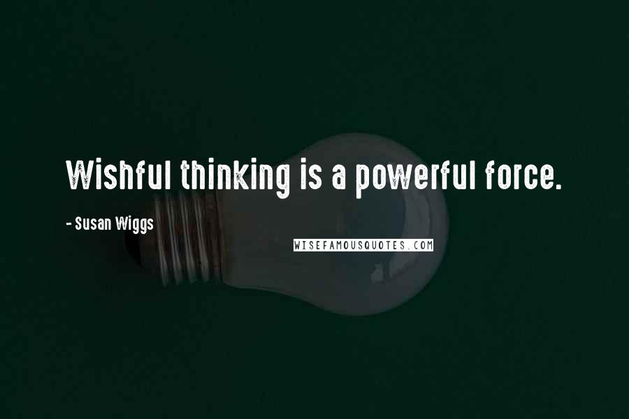Susan Wiggs quotes: Wishful thinking is a powerful force.