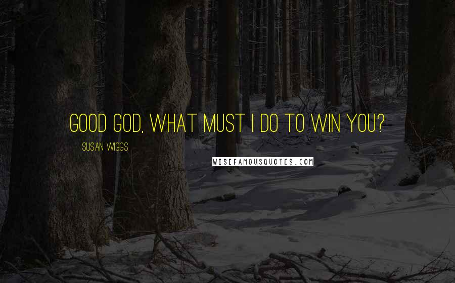 Susan Wiggs quotes: Good God, what must I do to win you?