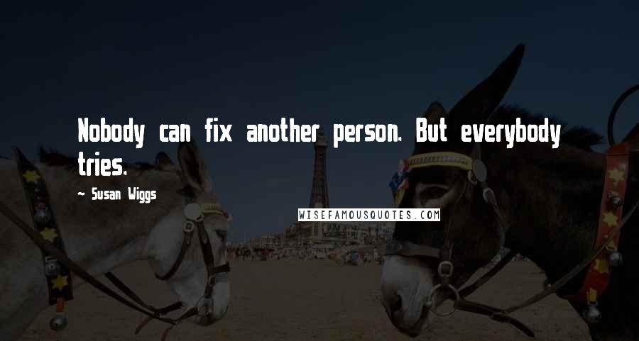 Susan Wiggs quotes: Nobody can fix another person. But everybody tries.