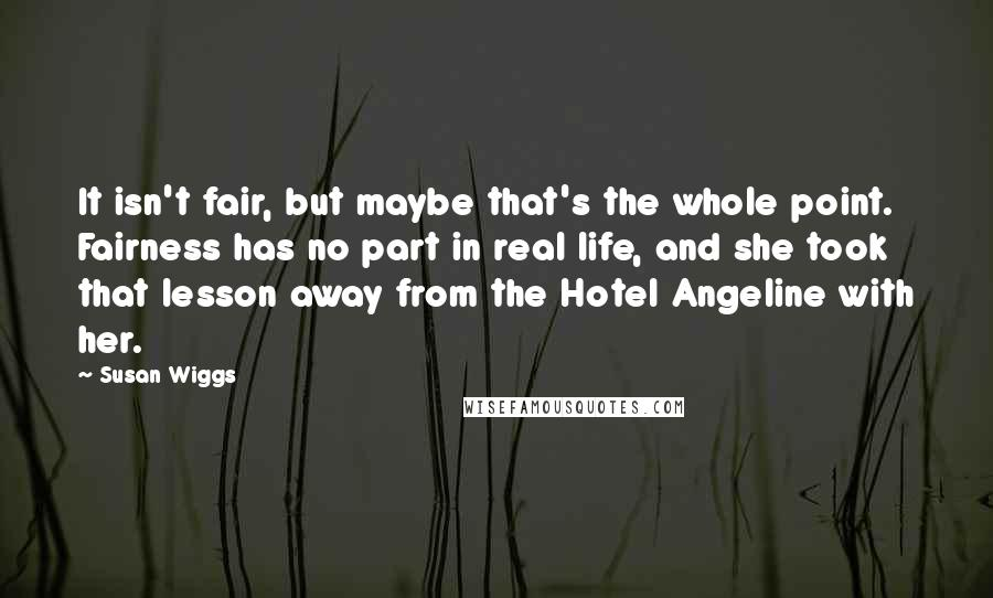 Susan Wiggs quotes: It isn't fair, but maybe that's the whole point. Fairness has no part in real life, and she took that lesson away from the Hotel Angeline with her.