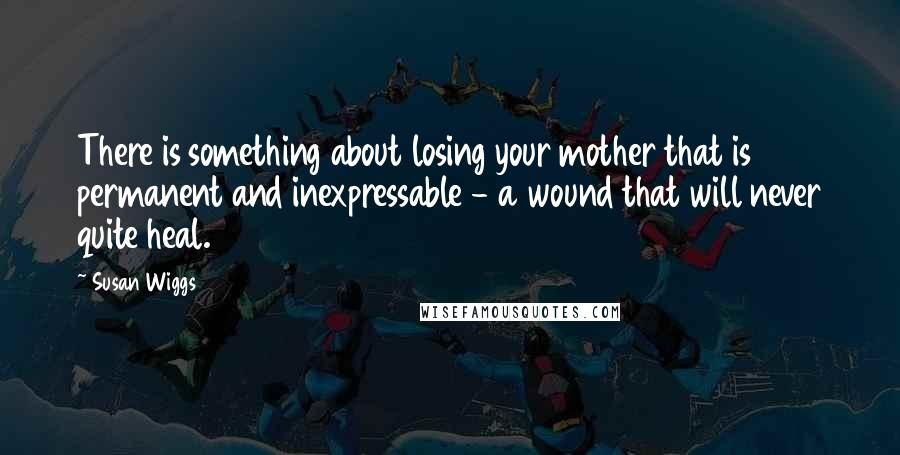 Susan Wiggs quotes: There is something about losing your mother that is permanent and inexpressable - a wound that will never quite heal.