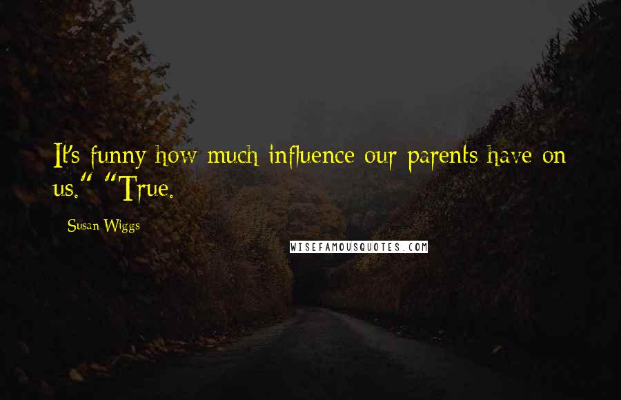 """Susan Wiggs quotes: It's funny how much influence our parents have on us."""" """"True."""