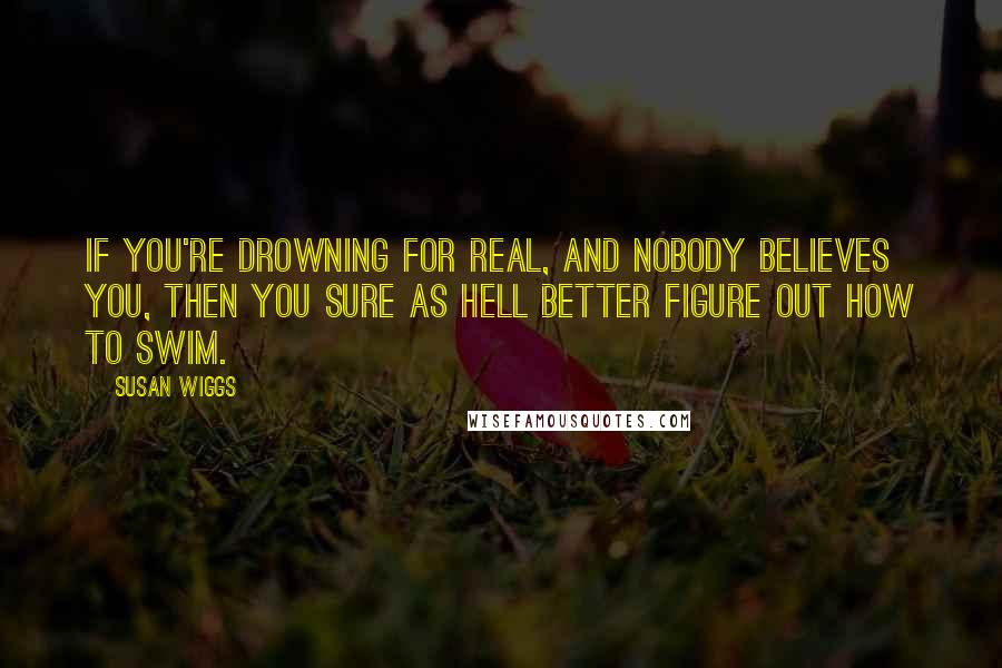 Susan Wiggs quotes: If you're drowning for real, and nobody believes you, then you sure as hell better figure out how to swim.