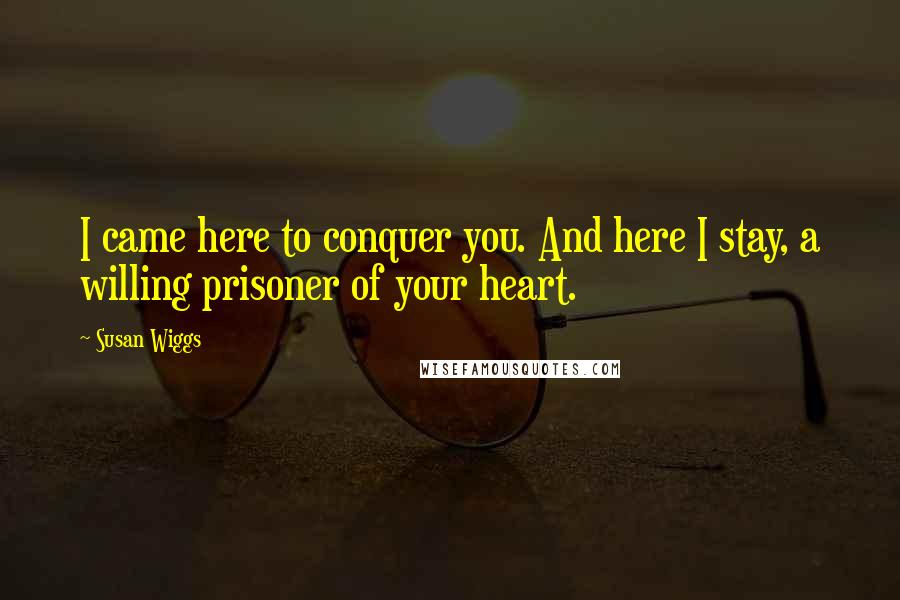 Susan Wiggs quotes: I came here to conquer you. And here I stay, a willing prisoner of your heart.