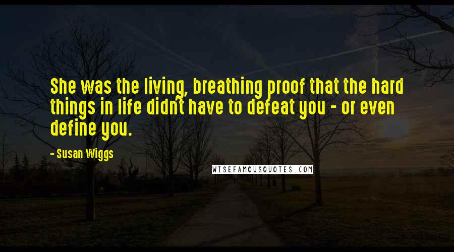 Susan Wiggs quotes: She was the living, breathing proof that the hard things in life didn't have to defeat you - or even define you.