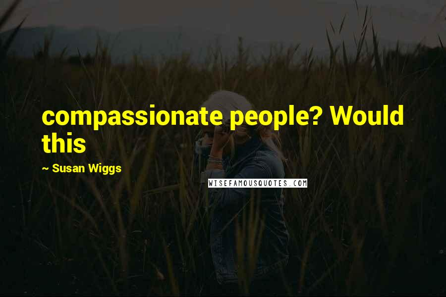 Susan Wiggs quotes: compassionate people? Would this