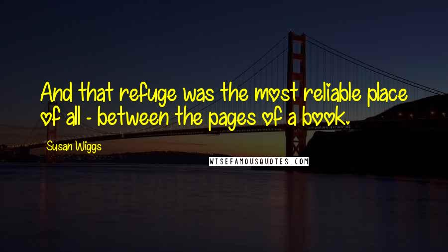 Susan Wiggs quotes: And that refuge was the most reliable place of all - between the pages of a book.