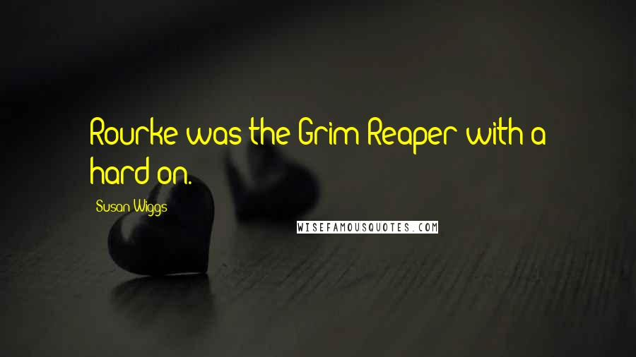 Susan Wiggs quotes: Rourke was the Grim Reaper with a hard-on.
