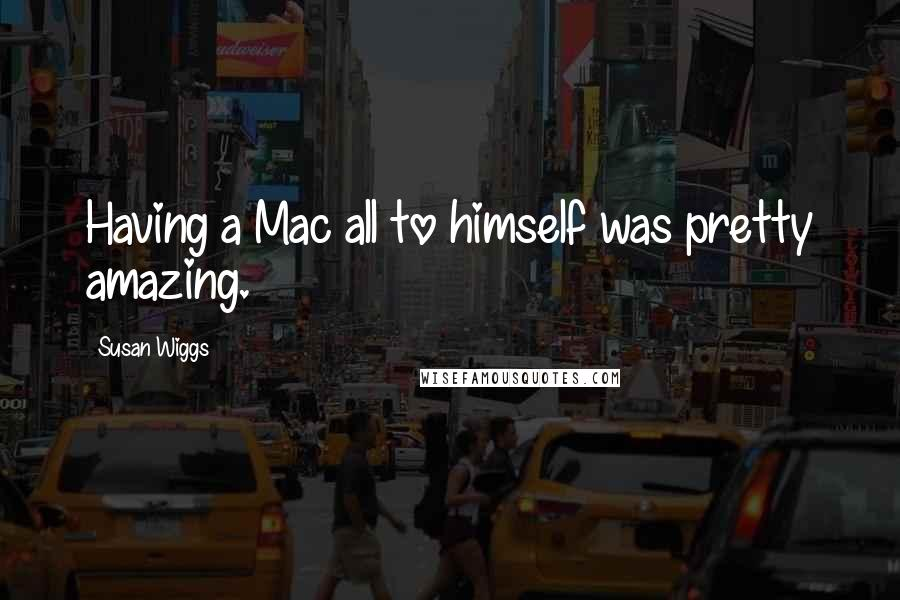 Susan Wiggs quotes: Having a Mac all to himself was pretty amazing.