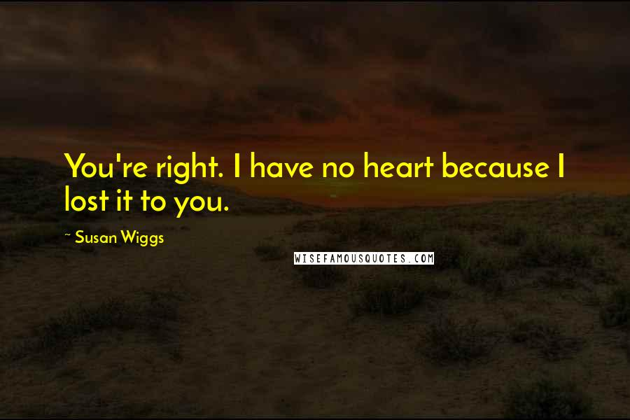 Susan Wiggs quotes: You're right. I have no heart because I lost it to you.