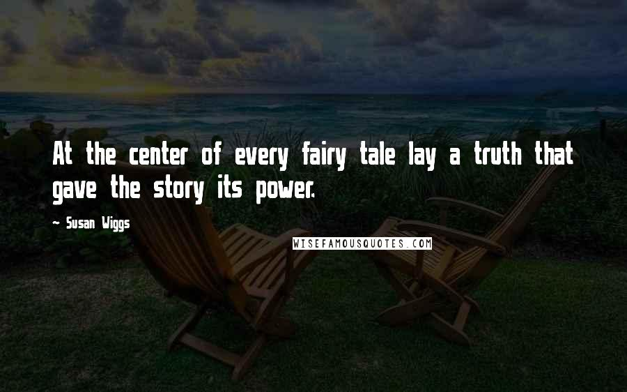 Susan Wiggs quotes: At the center of every fairy tale lay a truth that gave the story its power.