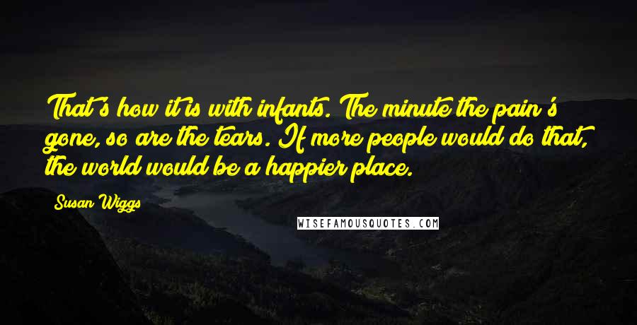 Susan Wiggs quotes: That's how it is with infants. The minute the pain's gone, so are the tears. If more people would do that, the world would be a happier place.