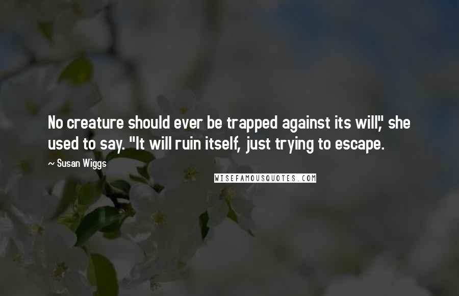 """Susan Wiggs quotes: No creature should ever be trapped against its will,"""" she used to say. """"It will ruin itself, just trying to escape."""
