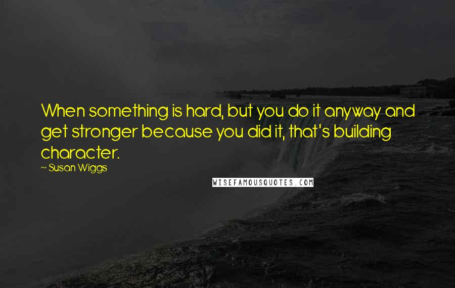 Susan Wiggs quotes: When something is hard, but you do it anyway and get stronger because you did it, that's building character.