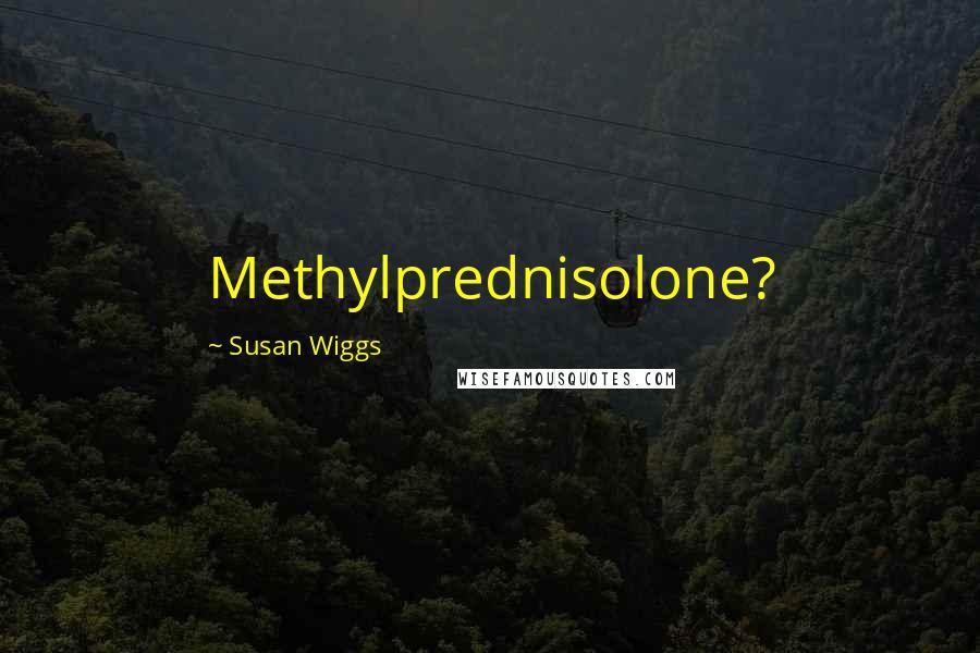 Susan Wiggs quotes: Methylprednisolone?
