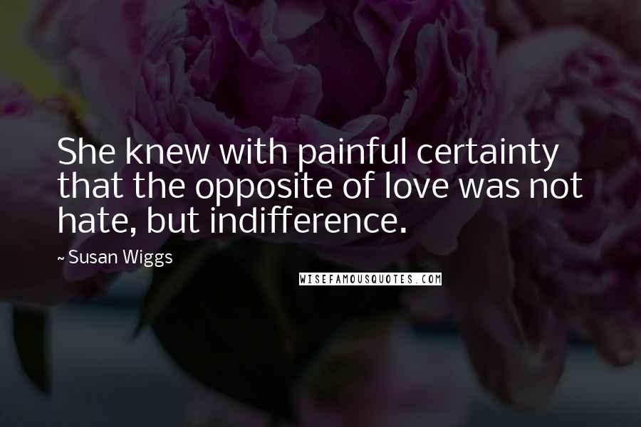 Susan Wiggs quotes: She knew with painful certainty that the opposite of love was not hate, but indifference.