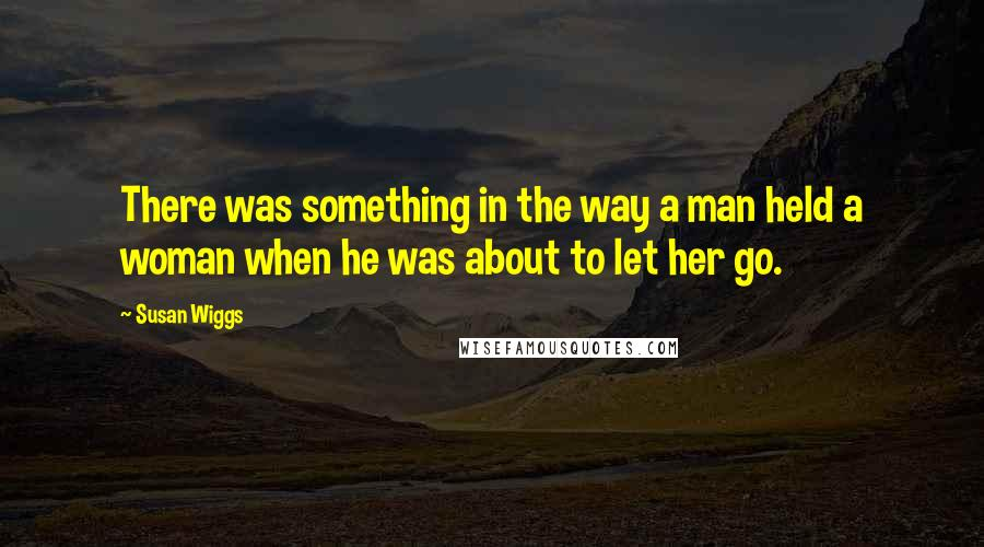Susan Wiggs quotes: There was something in the way a man held a woman when he was about to let her go.