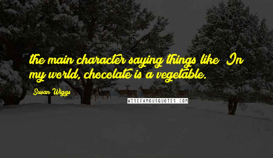 """Susan Wiggs quotes: the main character saying things like """"In my world, chocolate is a vegetable."""