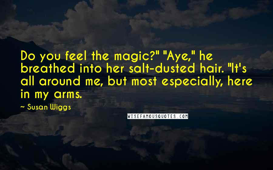 """Susan Wiggs quotes: Do you feel the magic?"""" """"Aye,"""" he breathed into her salt-dusted hair. """"It's all around me, but most especially, here in my arms."""