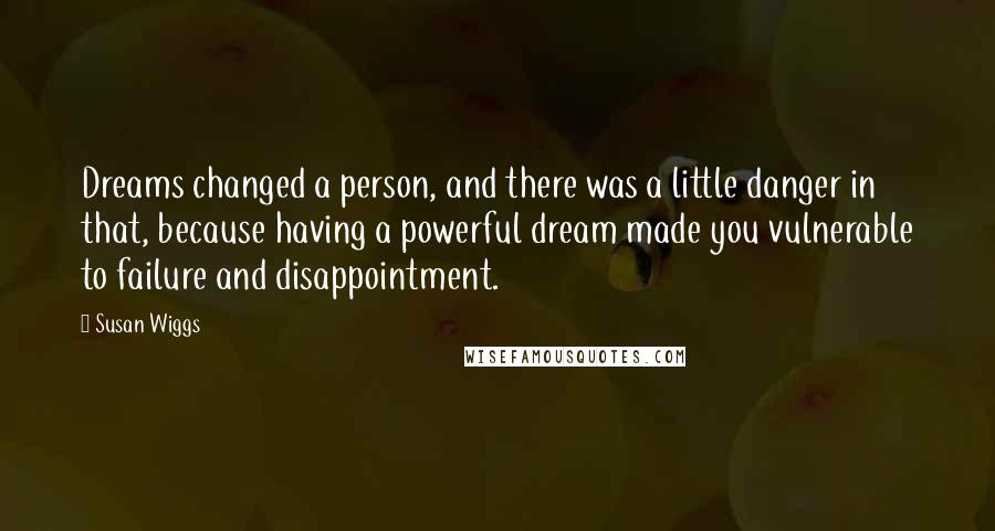 Susan Wiggs quotes: Dreams changed a person, and there was a little danger in that, because having a powerful dream made you vulnerable to failure and disappointment.