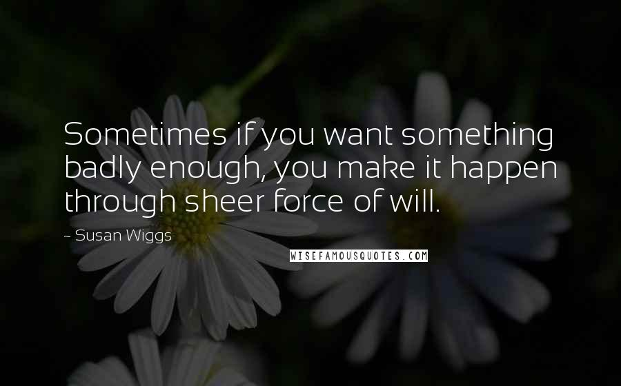 Susan Wiggs quotes: Sometimes if you want something badly enough, you make it happen through sheer force of will.