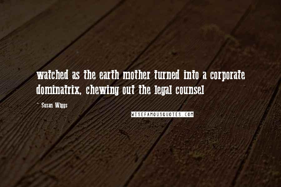 Susan Wiggs quotes: watched as the earth mother turned into a corporate dominatrix, chewing out the legal counsel