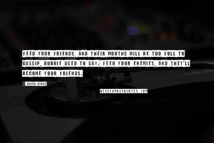 Susan Wiggs quotes: Feed your friends, and their mouths will be too full to gossip, Bubbie used to say. Feed your enemies, and they'll become your friends.