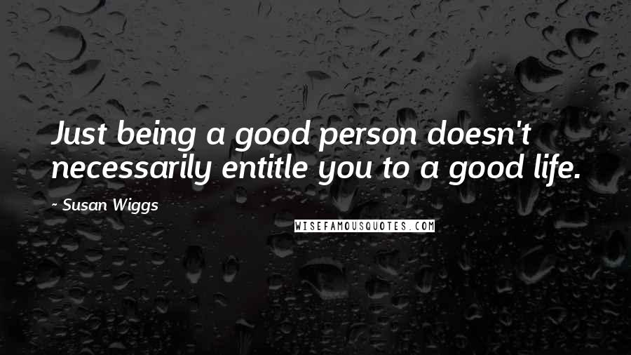 Susan Wiggs quotes: Just being a good person doesn't necessarily entitle you to a good life.