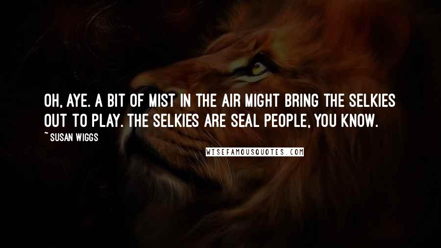 Susan Wiggs quotes: Oh, aye. A bit of mist in the air might bring the selkies out to play. The selkies are seal people, you know.