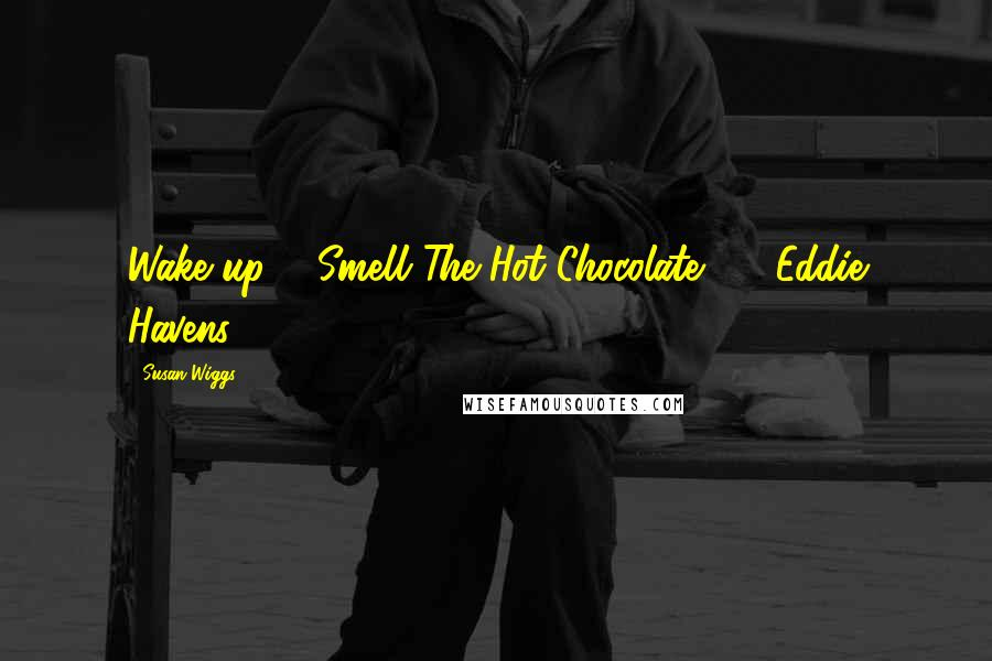 Susan Wiggs quotes: Wake up & Smell The Hot Chocolate ! ~ Eddie Havens