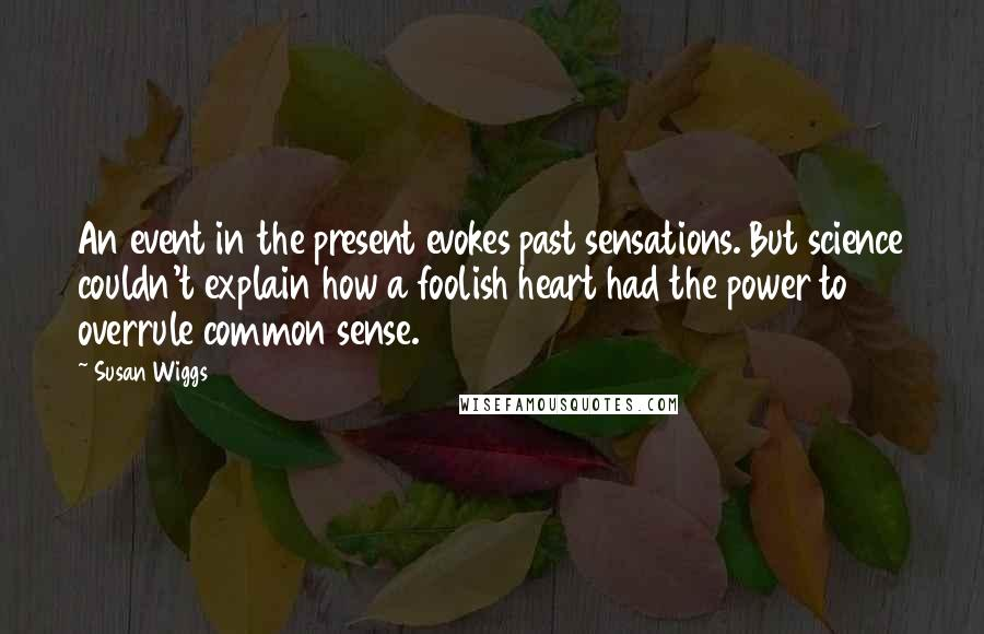 Susan Wiggs quotes: An event in the present evokes past sensations. But science couldn't explain how a foolish heart had the power to overrule common sense.
