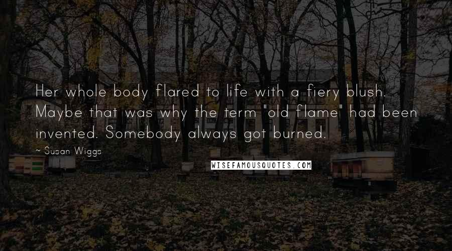 """Susan Wiggs quotes: Her whole body flared to life with a fiery blush. Maybe that was why the term """"old flame"""" had been invented. Somebody always got burned."""