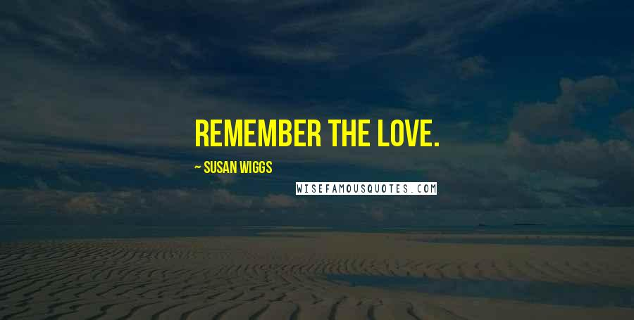 Susan Wiggs quotes: remember the love.