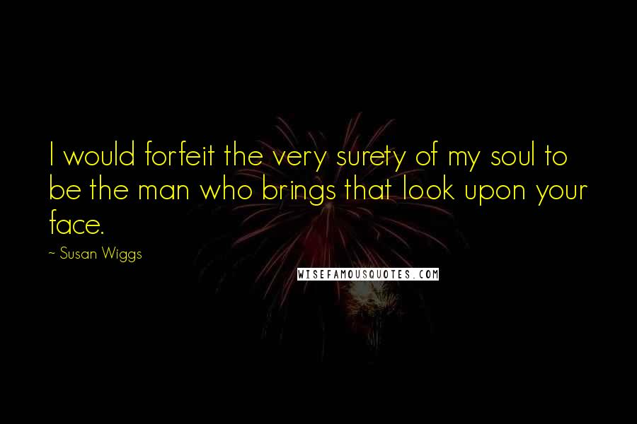 Susan Wiggs quotes: I would forfeit the very surety of my soul to be the man who brings that look upon your face.