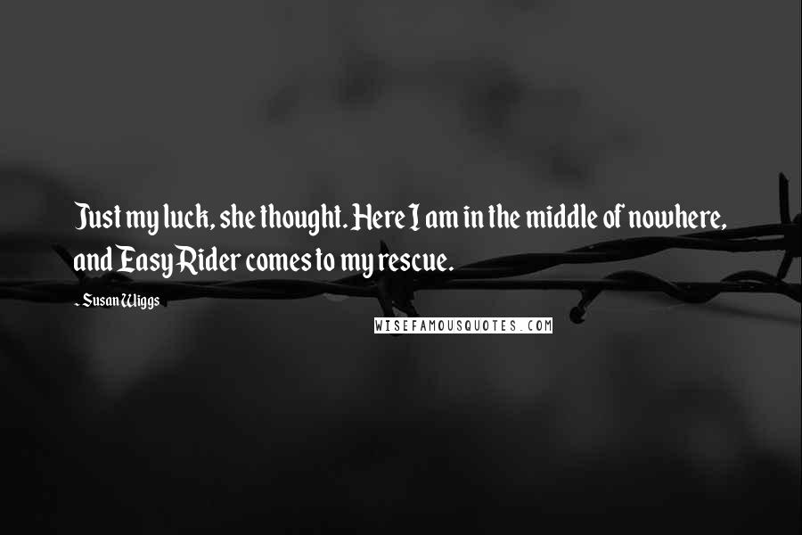 Susan Wiggs quotes: Just my luck, she thought. Here I am in the middle of nowhere, and Easy Rider comes to my rescue.
