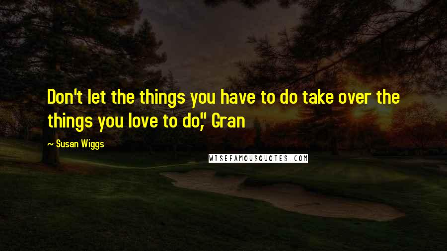 """Susan Wiggs quotes: Don't let the things you have to do take over the things you love to do,"""" Gran"""