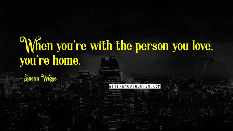 Susan Wiggs quotes: When you're with the person you love, you're home.