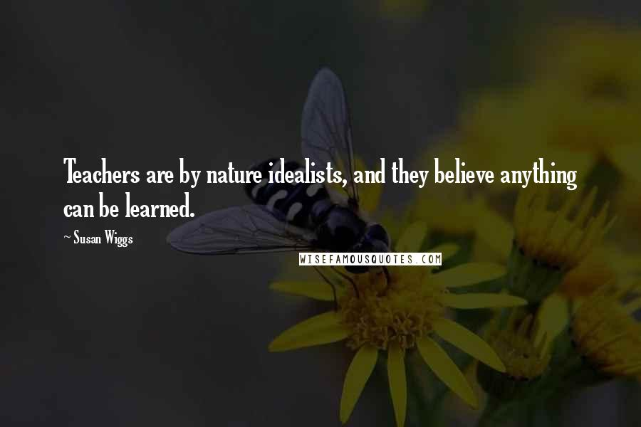 Susan Wiggs quotes: Teachers are by nature idealists, and they believe anything can be learned.