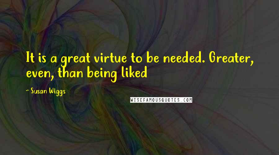 Susan Wiggs quotes: It is a great virtue to be needed. Greater, even, than being liked
