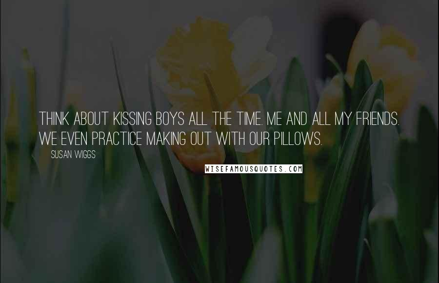 Susan Wiggs quotes: Think about kissing boys all the time. Me and all my friends. We even practice making out with our pillows.