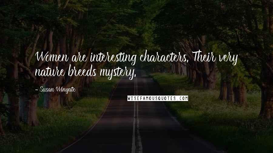 Susan Wingate quotes: Women are interesting characters. Their very nature breeds mystery.
