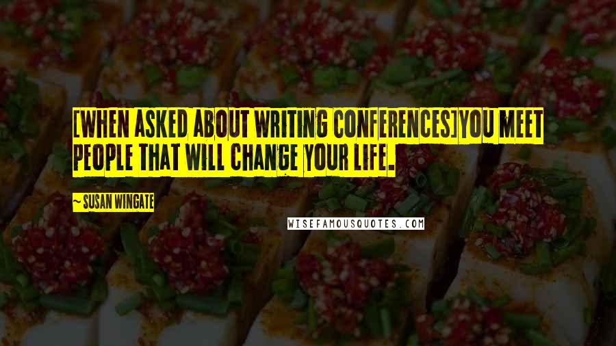 Susan Wingate quotes: [When asked about Writing Conferences]You meet people that will change your life.